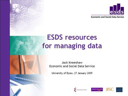 ESDS resources for managing data Jack Kneeshaw Economic and Social Data Service University of Essex, 27 January 2009.
