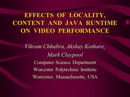 EFFECTS OF LOCALITY, CONTENT AND JAVA RUNTIME ON VIDEO PERFORMANCE Vikram Chhabra, Akshay Kothare, Mark Claypool Computer Science Department Worcester.