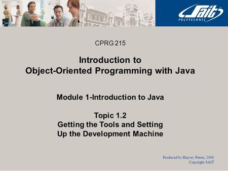 CPRG 215 Introduction to Object-Oriented Programming with Java Module 1-Introduction to Java Topic 1.2 Getting the Tools and Setting Up the Development.