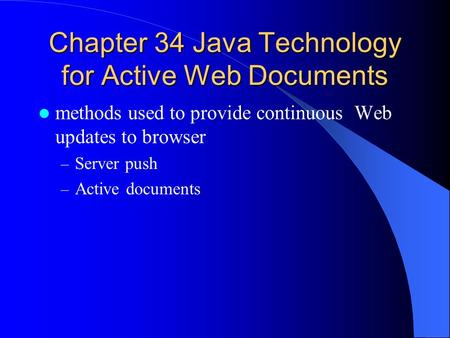 Chapter 34 Java Technology for Active Web Documents methods used to provide continuous Web updates to browser – Server push – Active documents.