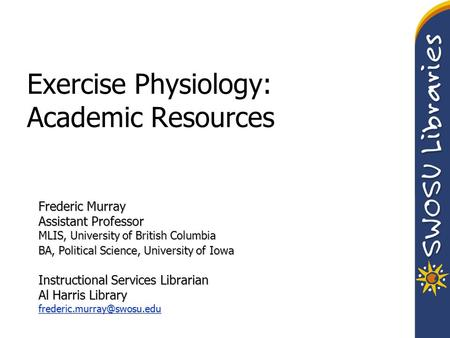 Exercise Physiology: Academic Resources Frederic Murray Assistant Professor MLIS, University of British Columbia BA, Political Science, University of Iowa.