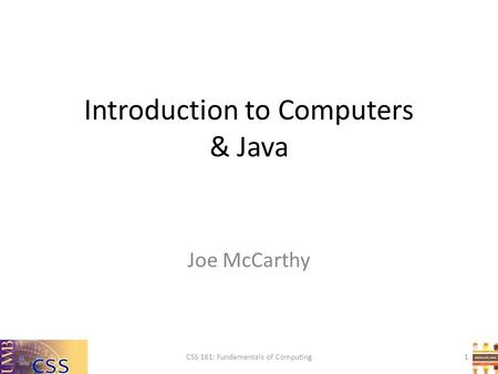 Introduction to Computers & Java CSS 161: Fundamentals of Computing Joe McCarthy 1.