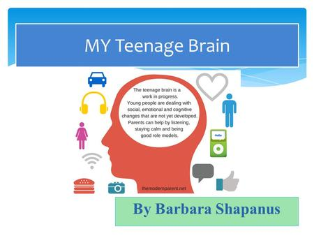 By Barbara Shapanus MY Teenage Brain.  Impulsive  Emotionally reactive  Acting before thinking  Reckless  Frustrated Why am I acting this way?