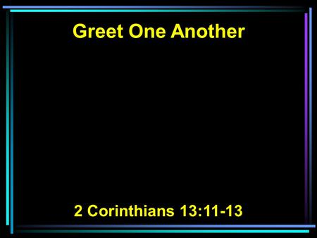 Greet One Another 2 Corinthians 13:11-13.