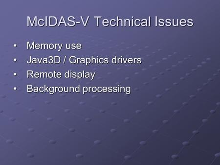 McIDAS-V Technical Issues Memory useMemory use Java3D / Graphics driversJava3D / Graphics drivers Remote displayRemote display Background processingBackground.