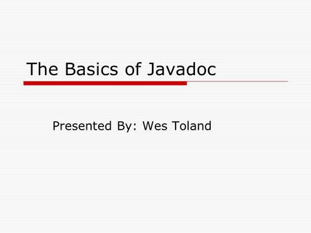 The Basics of Javadoc Presented By: Wes Toland. Outline  Overview  Background  Environment  Features Javadoc Comment Format Javadoc Program HTML API.