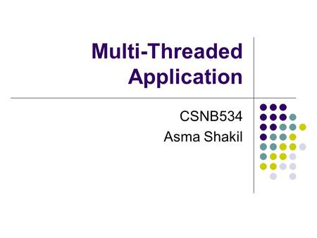 Multi-Threaded Application CSNB534 Asma Shakil. Overview Software applications employ a strategy called multi- threaded programming to split tasks into.