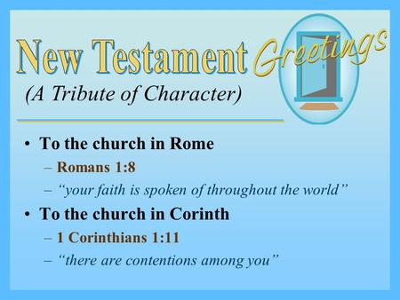 "To the church in Rome –R–Romans 1:8 –""–""your faith is spoken of throughout the world"" To the church in Corinth –1–1 Corinthians 1:11 –""–""there are contentions."