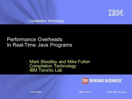 Compilation Technology © 2007 IBM Corporation CGO 20072007-03-13 Performance Overheads In Real-Time Java Programs Mark Stoodley and Mike Fulton Compilation.