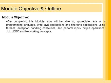 1 Module Objective & Outline Module Objective: After completing this Module, you will be able to, appreciate java as a programming language, write java.