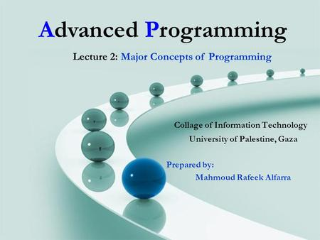 Advanced Programming Collage of Information Technology University of Palestine, Gaza Prepared by: Mahmoud Rafeek Alfarra Lecture 2: Major Concepts of Programming.