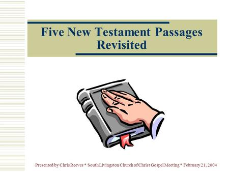 Presented by Chris Reeves * South Livingston Church of Christ Gospel Meeting * February 21, 2004 Five New Testament Passages Revisited.