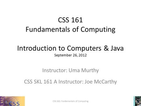 CSS 161 Fundamentals of Computing Introduction to Computers & Java September 26, 2012 CSS 161: Fundamentals of Computing Instructor: Uma Murthy CSS SKL.