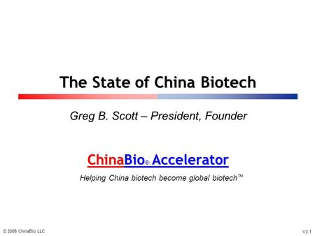 ChinaBio ® Accelerator ChinaBio ® Accelerator Helping China biotech become global biotech ™ The State of China Biotech Greg B. Scott – President, Founder.