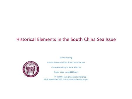 Historical Elements in the South China Sea Issue WANG Hanling Center for Ocean Affairs & the Law of the Sea Chinese Academy of Social Sciences