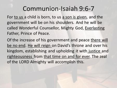 Communion-Isaiah 9:6-7 For to us a child is born, to us a son is given, and the government will be on his shoulders. And he will be called Wonderful Counsellor,