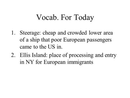 Vocab. For Today 1.Steerage: cheap and crowded lower area of a ship that poor European passengers came to the US in. 2.Ellis Island: place of processing.