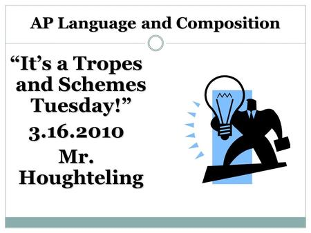 "AP Language and Composition ""It's a Tropes and Schemes Tuesday!"" 3.16.2010 Mr. Houghteling."