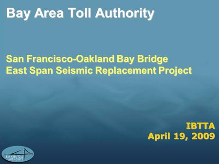 IBTTA April 19, 2009 Bay Area Toll Authority San Francisco-Oakland Bay Bridge East Span Seismic Replacement Project.