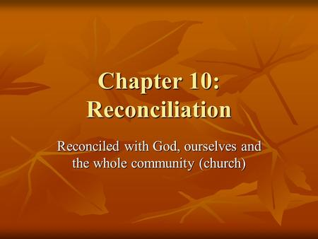 Chapter 10: Reconciliation Reconciled with God, ourselves and the whole community (church)