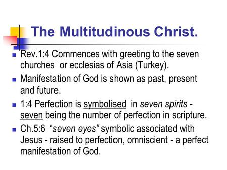 The Multitudinous Christ. Rev.1:4 Commences with greeting to the seven churches or ecclesias of Asia (Turkey). Manifestation of God is shown as past, present.
