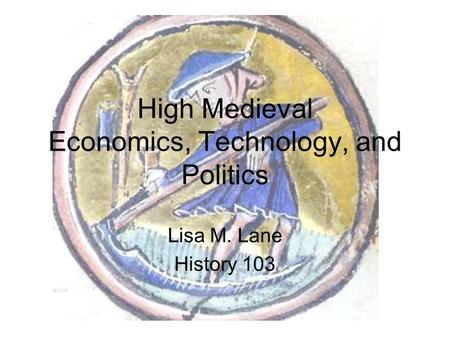 High Medieval Economics, Technology, and Politics Lisa M. Lane History 103.