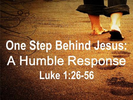 One Step Behind Jesus: A Humble Response Luke 1:26-56.