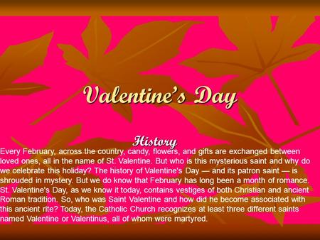 Valentine's Day History Every February, across the country, candy, flowers, and gifts are exchanged between loved ones, all in the name of St. Valentine.
