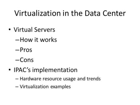 Virtualization in the Data Center Virtual Servers – How it works – Pros – Cons IPAC's implementation – Hardware resource usage and trends – Virtualization.