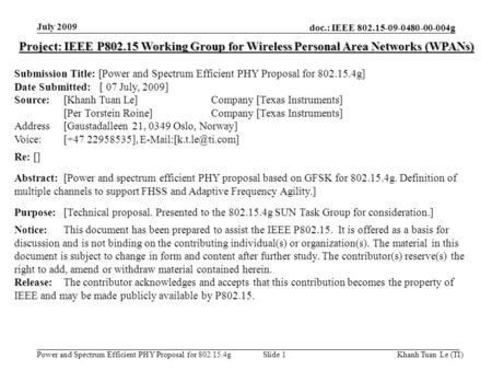 Doc.: IEEE 802.15-09-0480-00-004g Power and Spectrum Efficient PHY Proposal for 802.15.4g July 2009 Khanh Tuan Le (TI)Slide 1 Project: IEEE P802.15 Working.