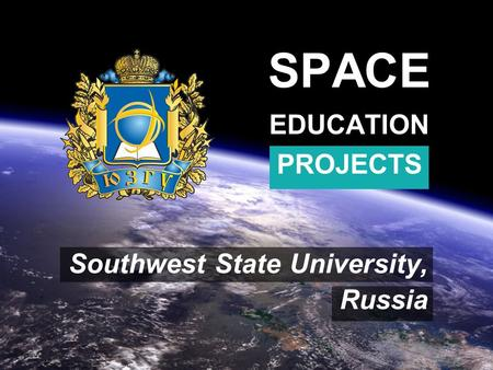 SPACE EDUCATION PROJECTS Southwest State University, Russia.