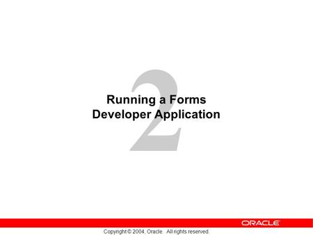 2 Copyright © 2004, Oracle. All rights reserved. Running a Forms Developer Application.