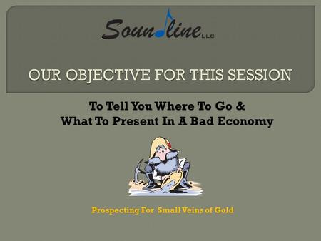 To Tell You Where To Go & What To Present In A Bad Economy Prospecting For Small Veins of Gold.