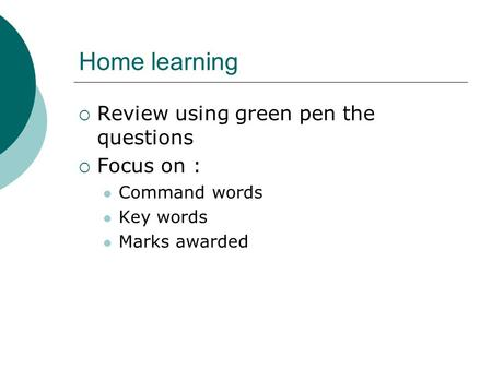 Home learning  Review using green pen the questions  Focus on : Command words Key words Marks awarded.