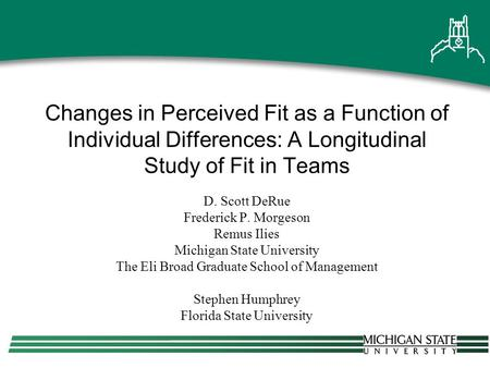 Changes in Perceived Fit as a Function of Individual Differences: A Longitudinal Study of Fit in Teams D. Scott DeRue Frederick P. Morgeson Remus Ilies.