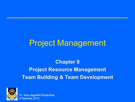 Dr. Jana Jagodick Polytechnic of Namibia, 2012 Project Management Chapter 8 Project Resource Management Team Building & Team Development.