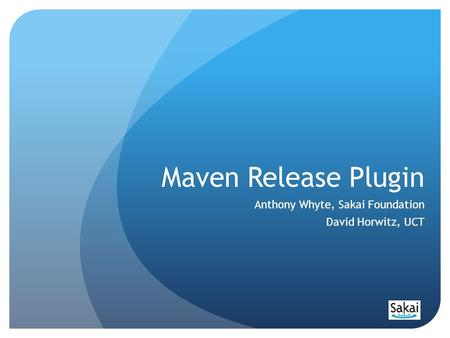 Maven Release Plugin Anthony Whyte, Sakai Foundation David Horwitz, UCT.