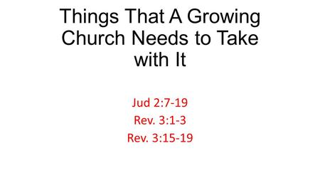 Things That A Growing Church Needs to Take with It Jud 2:7-19 Rev. 3:1-3 Rev. 3:15-19.