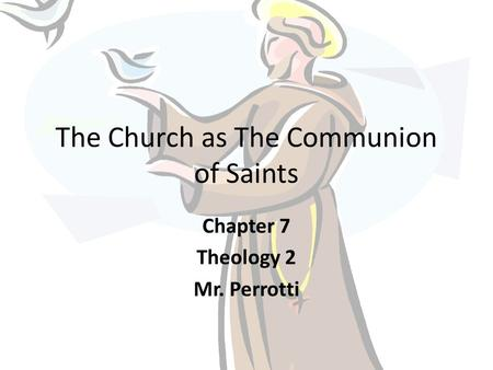 The Church as The Communion of Saints Chapter 7 Theology 2 Mr. Perrotti.