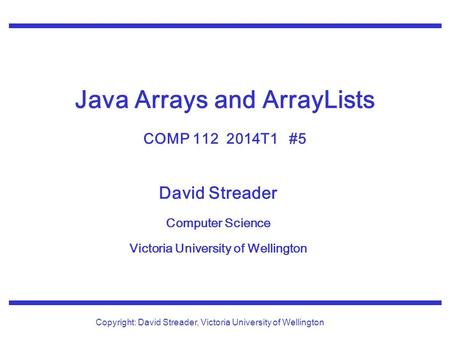 David Streader Computer Science Victoria University of Wellington Copyright: David Streader, Victoria University of Wellington Java Arrays and ArrayLists.