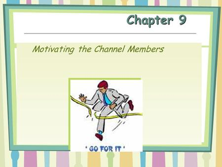 Chapter 9 Motivating the Channel Members. Channel Management The administration of existing channels to secure the cooperation of channel members in achieving.