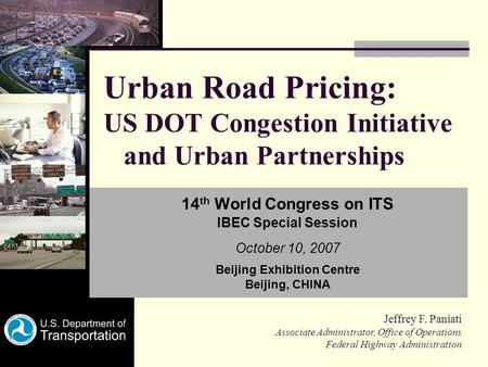 Urban Road Pricing: US DOT Congestion Initiative and Urban Partnerships 14 th World Congress on ITS IBEC Special Session October 10, 2007 Beijing Exhibition.