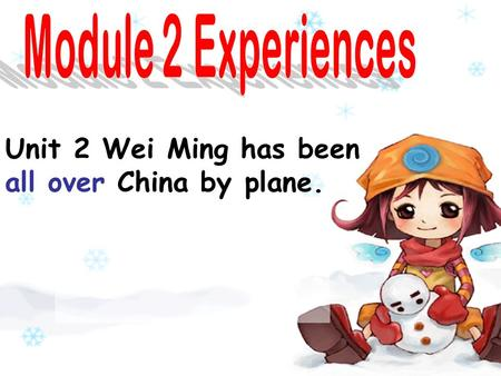 Unit 2 Wei Ming has been all over China by plane..