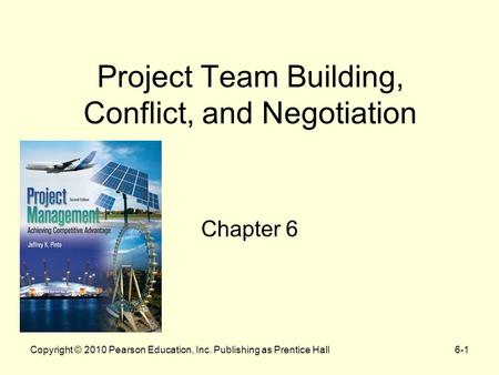 Copyright © 2010 Pearson Education, Inc. Publishing as Prentice Hall6-1 Project Team Building, Conflict, and Negotiation Chapter 6.
