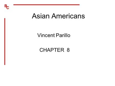B C Asian Americans Vincent Parillo CHAPTER 8. B C Sociohistorical Perspective Chinese first immigrated in 1850 –Japanese, Koreans, and Filipinos followed.