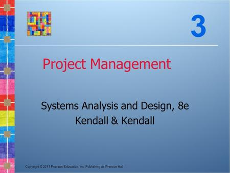Copyright © 2011 Pearson Education, Inc. Publishing as Prentice Hall Project Management Systems Analysis and Design, 8e Kendall & Kendall 3.