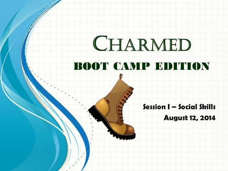 C HARMED BOOT CAMP EDITION Session I – Social Skills August 12, 2014.