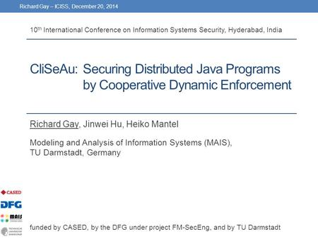 Richard Gay – ICISS, December 20, 2014 CliSeAu:Securing Distributed Java Programs by Cooperative Dynamic Enforcement Richard Gay, Jinwei Hu, Heiko Mantel.