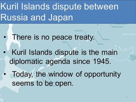 Kuril Islands dispute between Russia and Japan Kuril Islands dispute is the main diplomatic agenda since 1945. Today, the window of opportunity seems to.
