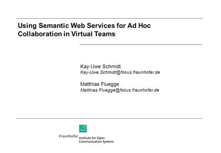 Using Semantic Web Services for Ad Hoc Collaboration in Virtual Teams Kay-Uwe Schmidt Matthias Fluegge